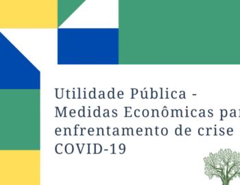 UTILIDADE PÚBLICA: MEDIDAS ECONÔMICAS PARA O ENFRENTAMENTO DA CRISE COVID-19